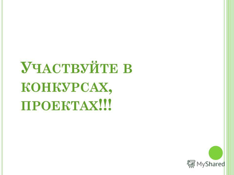 У ЧАСТВУЙТЕ В КОНКУРСАХ, ПРОЕКТАХ !!!