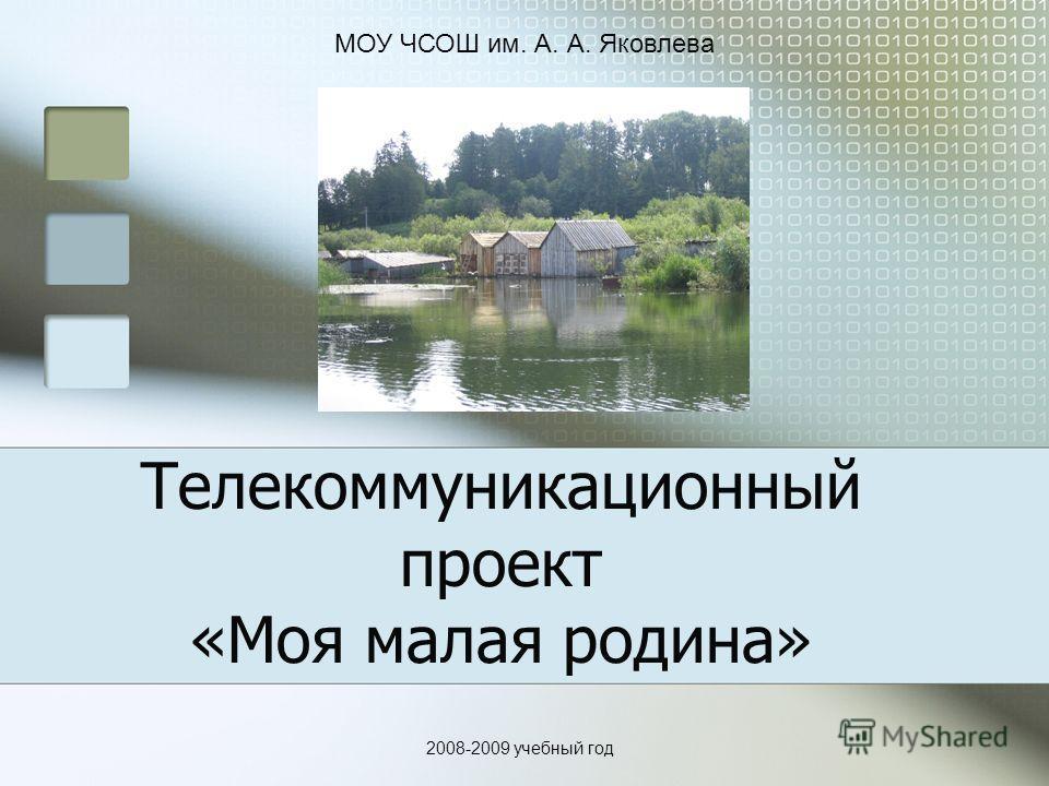 Телекоммуникационный проект «Моя малая родина» 2008-2009 учебный год МОУ ЧСОШ им. А. А. Яковлева