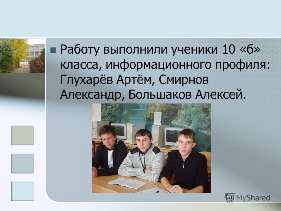 Работу выполнили ученики 10 «б» класса, информационного профиля: Глухарёв Артём, Смирнов Александр, Большаков Алексей.