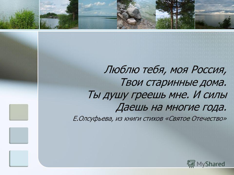 Люблю тебя, моя Россия, Твои старинные дома. Ты душу греешь мне. И силы Даешь на многие года. Е.Олсуфьева, из книги стихов «Святое Отечество»