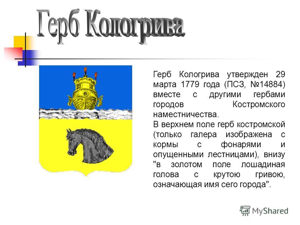 Герб Кологрива утвержден 29 марта 1779 года (ПСЗ, 14884) вместе с другими гербами городов Костромского наместничества. В верхнем поле герб костромской (только галера изображена с кормы с фонарями и опущенными лестницами), внизу