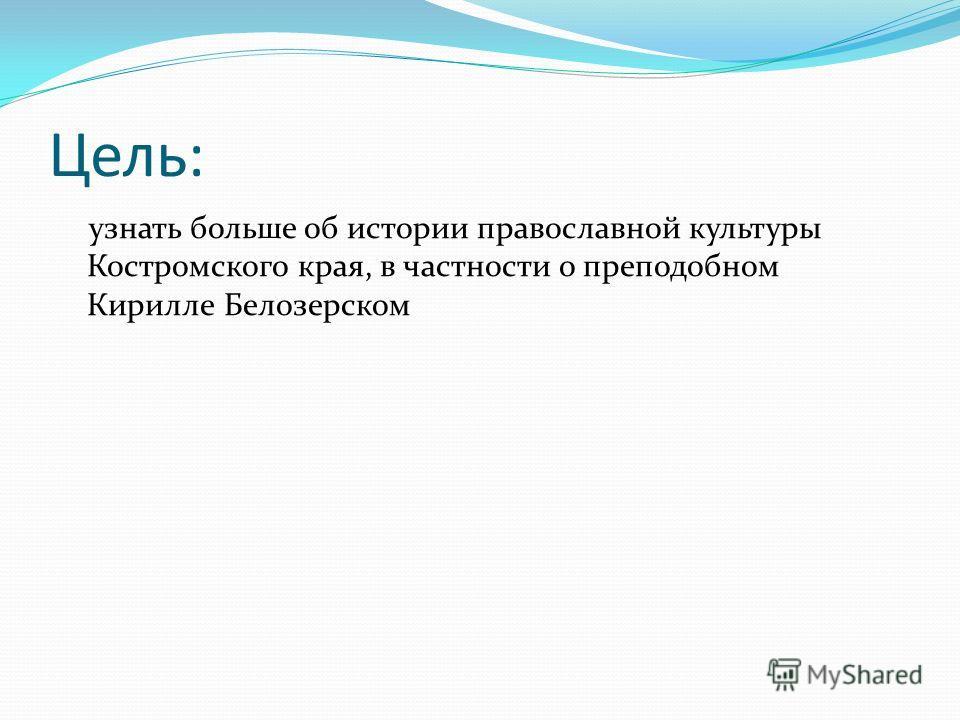 Цель: узнать больше об истории православной культуры Костромского края, в частности о преподобном Кирилле Белозерском