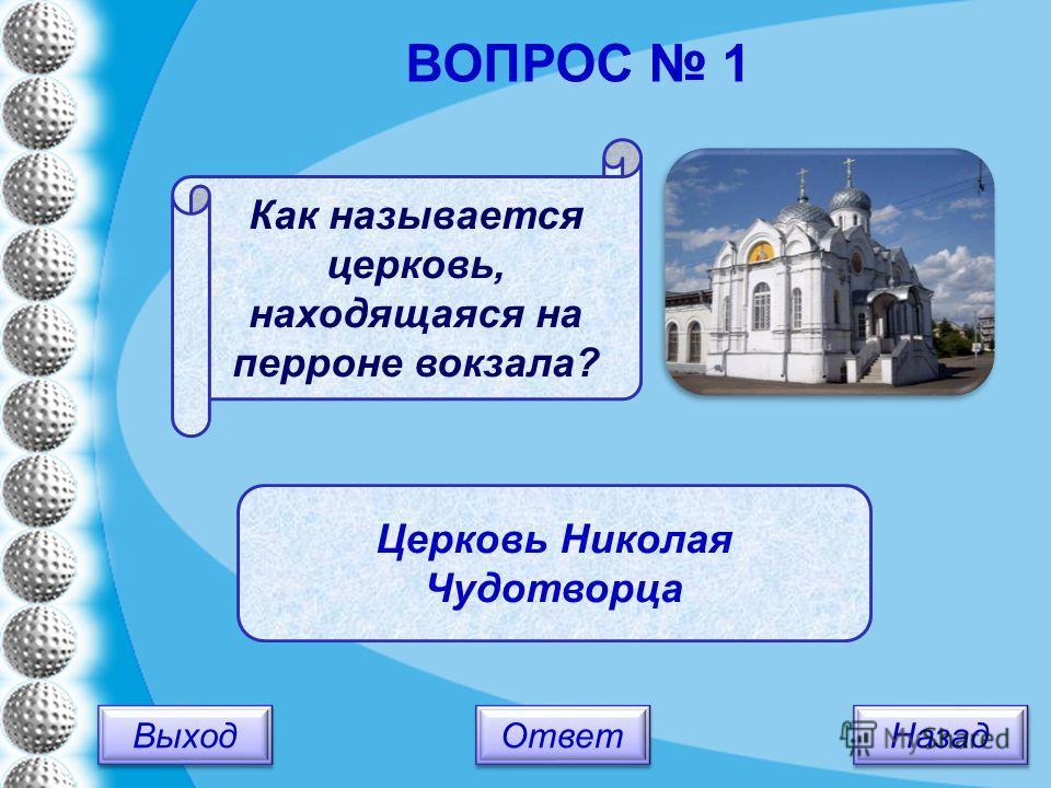 Выход Назад Ответ Церковь Николая Чудотворца Как называется церковь, находящаяся на перроне вокзала? ВОПРОС 1