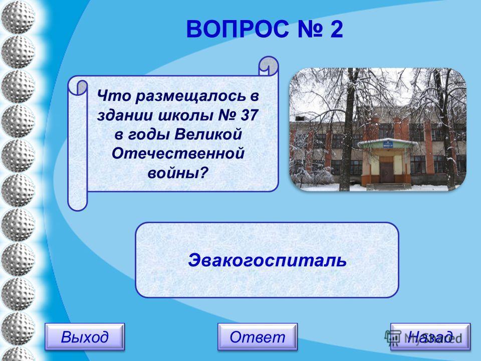 Выход Назад Ответ Эвакогоспиталь Что размещалось в здании школы 37 в годы Великой Отечественной войны? ВОПРОС 2