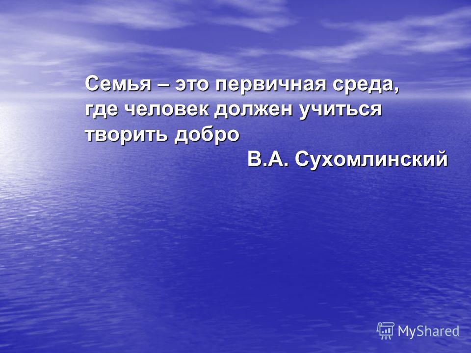 Семья – это первичная среда, где человек должен учиться творить добро В.А. Сухомлинский В.А. Сухомлинский