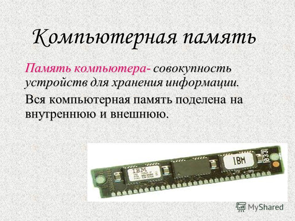 Компьютерная память Память компьютера- совокупность устройств для хранения информации. Вся компьютерная память поделена на внутреннюю и внешнюю.