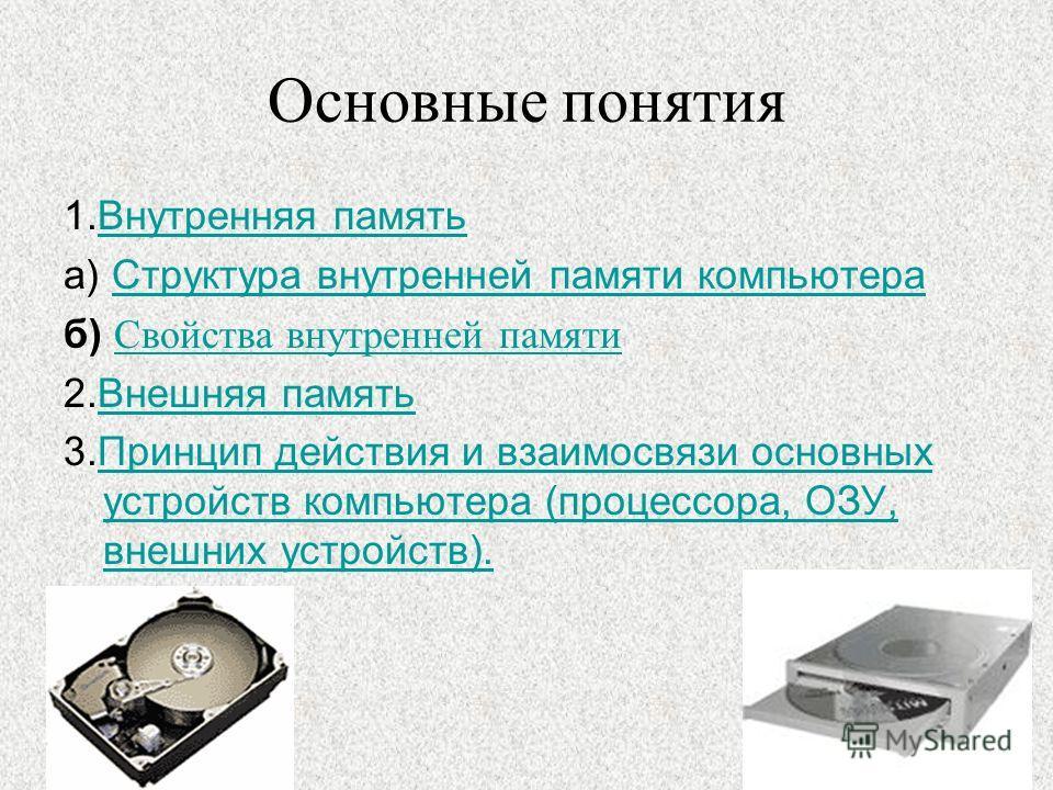 Основные понятия 1.Внутренняя памятьВнутренняя память а) Структура внутренней памяти компьютераСтруктура внутренней памяти компьютера б) Свойства внутренней памяти Свойства внутренней памяти 2.Внешняя памятьВнешняя память 3.Принцип действия и взаимос