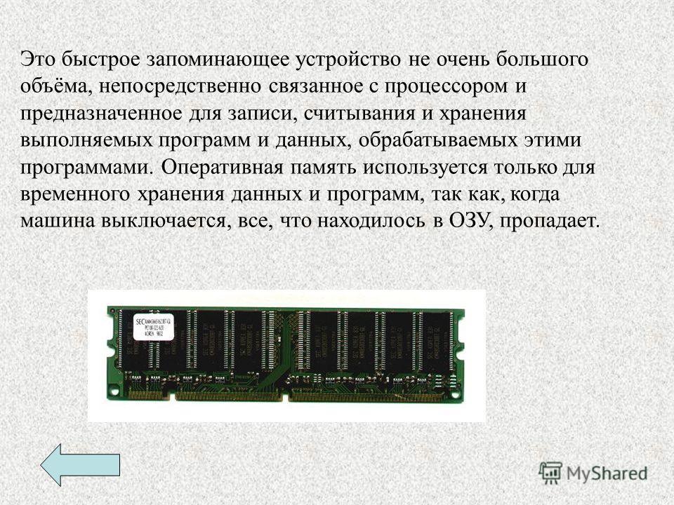 Это быстрое запоминающее устройство не очень большого объёма, непосредственно связанное с процессором и предназначенное для записи, считывания и хранения выполняемых программ и данных, обрабатываемых этими программами. Оперативная память используется
