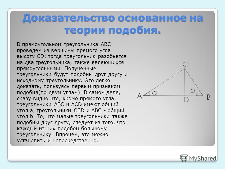 Доказательство основанное на теории подобия. В прямоугольном треугольника АВС проведем из вершины прямого угла высоту CD; тогда треугольник разобьется на два треугольника, также являющихся прямоугольными. Полученные треугольники будут подобны друг др