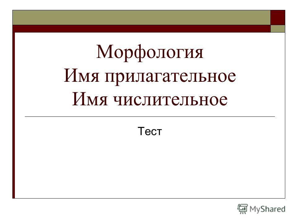 Морфология Имя прилагательное Имя числительное Тест