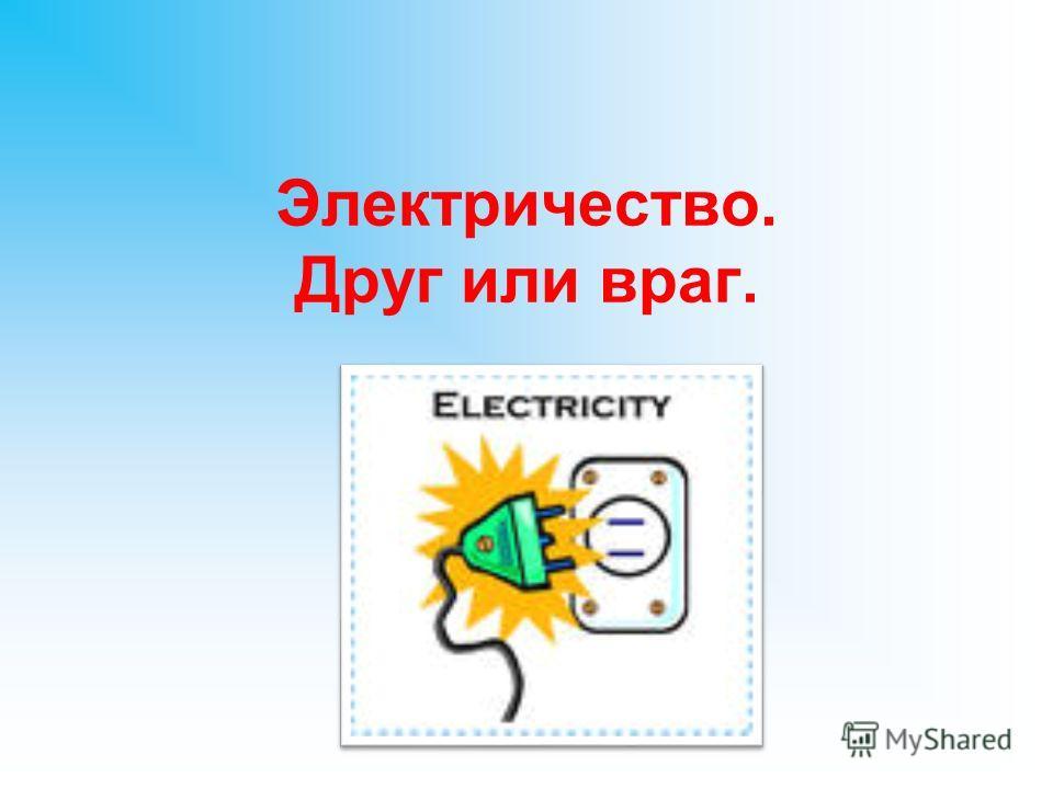 Электричество. Друг или враг.