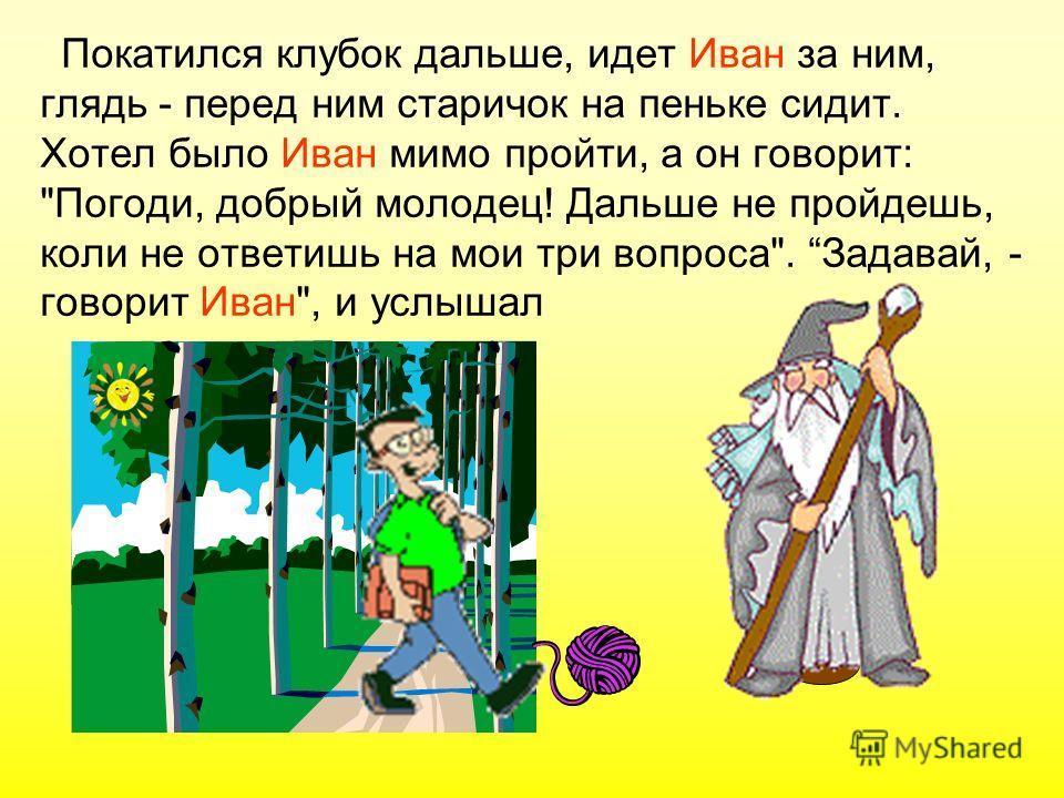 Покатился клубок дальше, идет Иван за ним, глядь - перед ним старичок на пеньке сидит. Хотел было Иван мимо пройти, а он говорит: Погоди, добрый молодец! Дальше не пройдешь, коли не ответишь на мои три вопроса. Задавай, - говорит Иван, и услышал