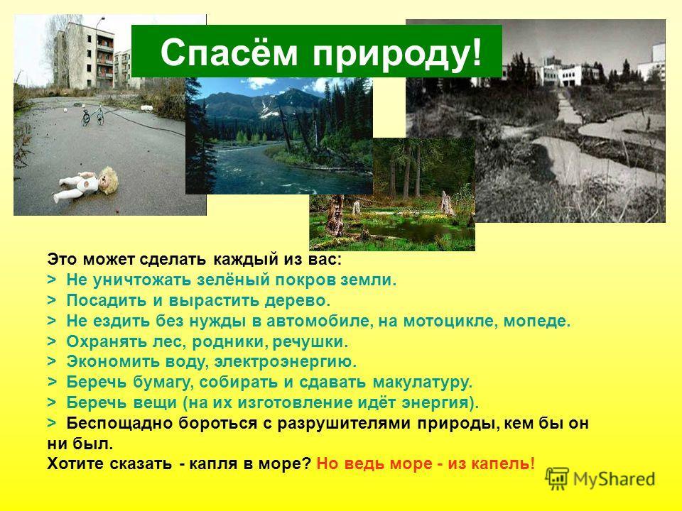 Это может сделать каждый из вас: > Не уничтожать зелёный покров земли. > Посадить и вырастить дерево. > Не ездить без нужды в автомобиле, на мотоцикле, мопеде. > Охранять лес, родники, речушки. > Экономить воду, электроэнергию. > Беречь бумагу, собир