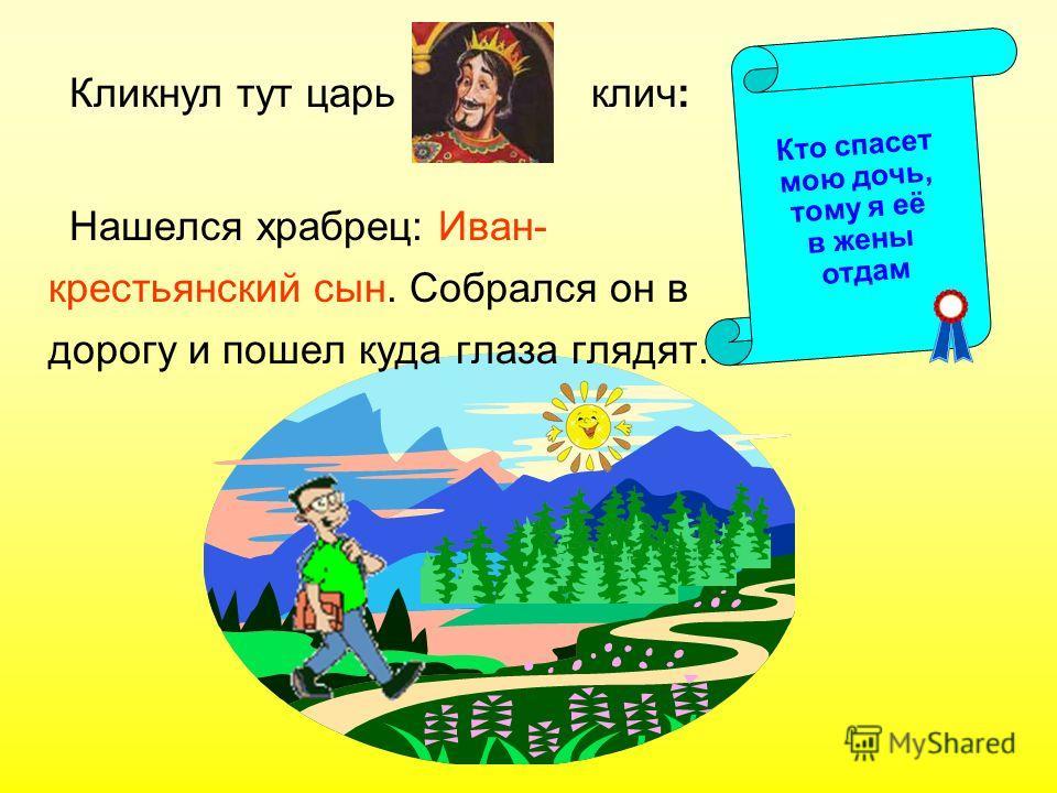 Кликнул тут царь клич: Нашелся храбрец: Иван- крестьянский сын. Собрался он в дорогу и пошел куда глаза глядят. Кто спасет мою дочь, тому я её в жены отдам