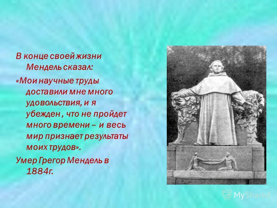 В конце своей жизни Мендель сказал: «Мои научные труды доставили мне много удовольствия, и я убежден, что не пройдет много времени – и весь мир признает результаты моих трудов». Умер Грегор Мендель в 1884г.