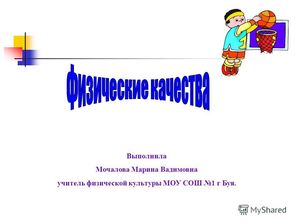 Выполнила Мочалова Марина Вадимовна учитель физической культуры МОУ СОШ 1 г Буя.