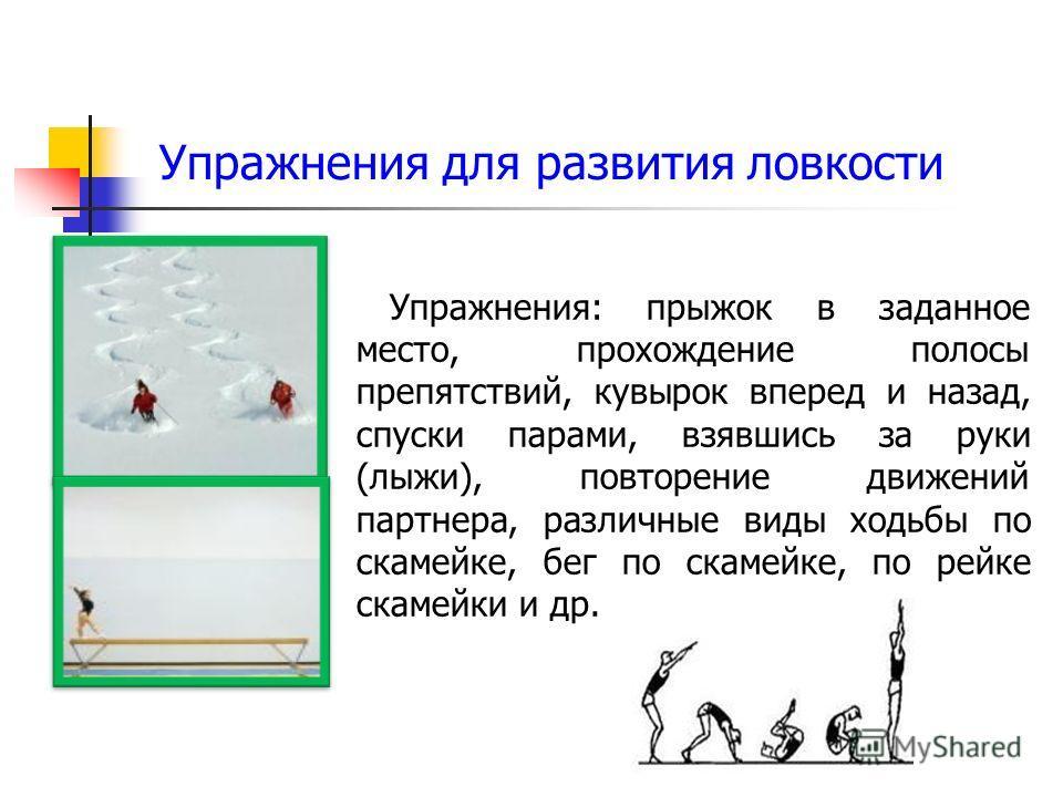 Упражнения для развития ловкости Упражнения: прыжок в заданное место, прохождение полосы препятствий, кувырок вперед и назад, спуски парами, взявшись за руки (лыжи), повторение движений партнера, различные виды ходьбы по скамейке, бег по скамейке, по