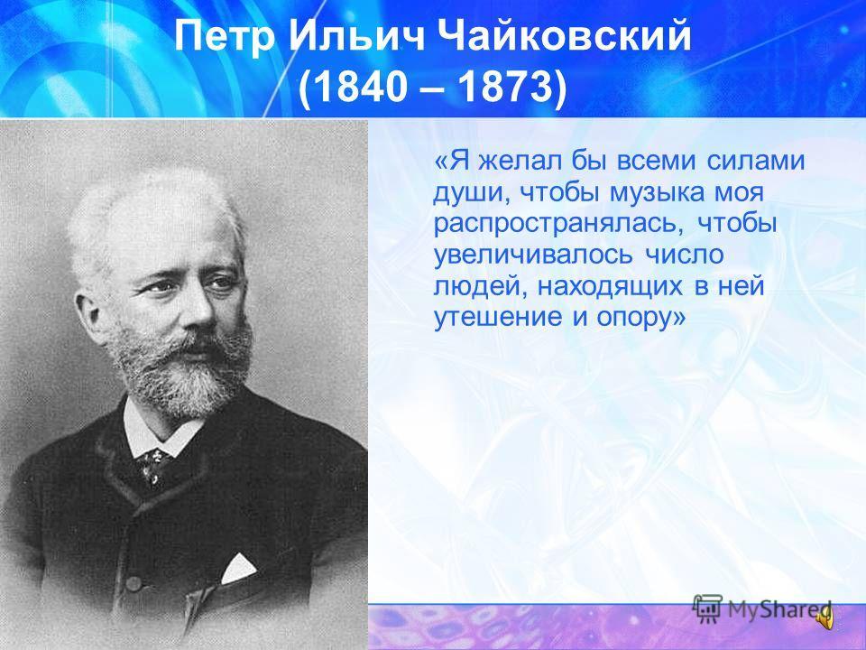 Петр Ильич Чайковский (1840 – 1873) «Я желал бы всеми силами души, чтобы музыка моя распространялась, чтобы увеличивалось число людей, находящих в ней утешение и опору»