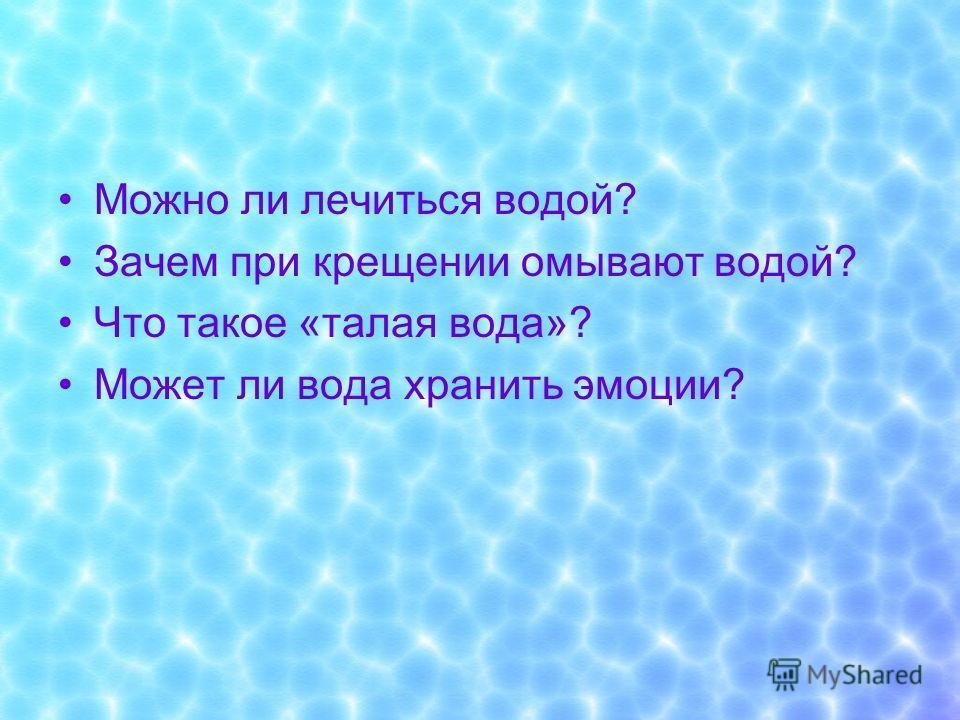Можно ли лечиться водой? Зачем при крещении омывают водой? Что такое «талая вода»? Может ли вода хранить эмоции?