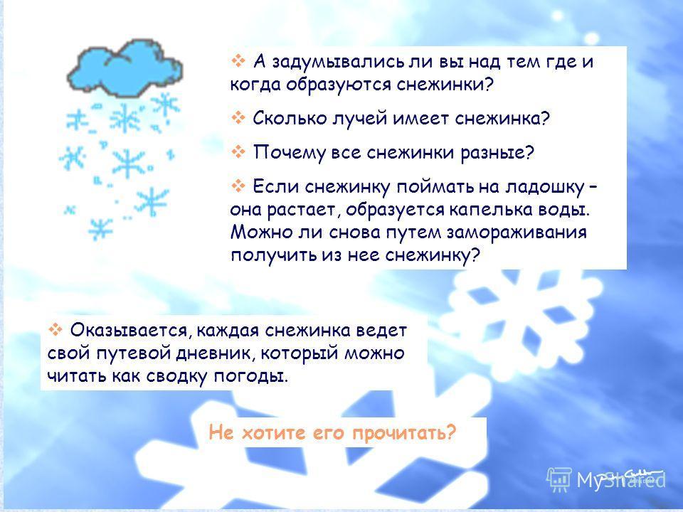 А задумывались ли вы над тем где и когда образуются снежинки? Сколько лучей имеет снежинка? Почему все снежинки разные? Если снежинку поймать на ладошку – она растает, образуется капелька воды. Можно ли снова путем замораживания получить из нее снежи