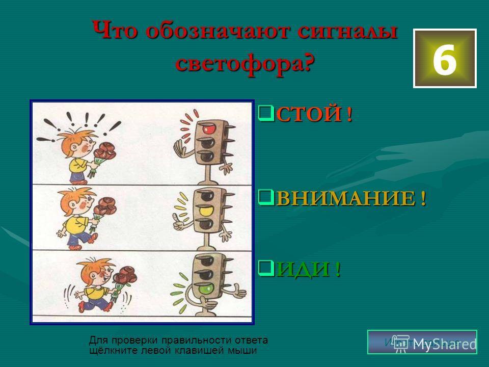 Что обозначают сигналы светофора? СТОЙ ! СТОЙ ! ВНИМАНИЕ ! ВНИМАНИЕ ! ИДИ ! ИДИ ! 6 Для проверки правильности ответа щёлкните левой клавишей мыши Играть дальше