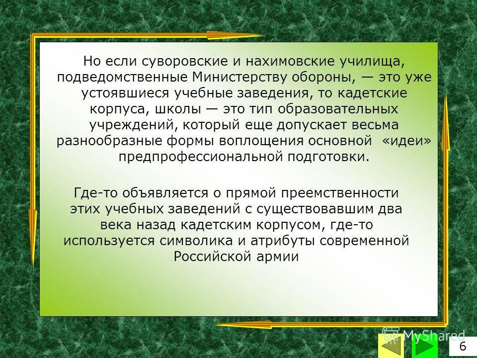 Но если суворовские и нахимовские училища, подведомственные Министерству обороны, это уже устоявшиеся учебные заведения, то кадетские корпуса, школы это тип образовательных учреждений, который еще допускает весьма разнообразные формы воплощения основ
