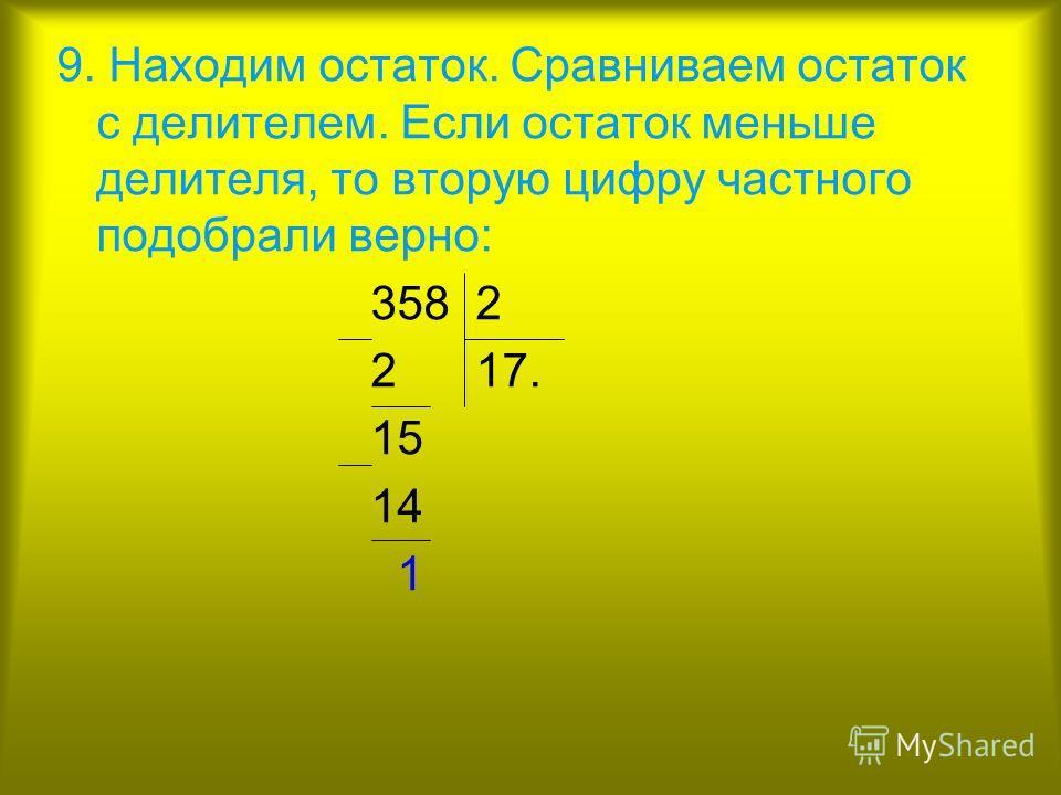 9. Находим остаток. Сравниваем остаток с делителем. Если остаток меньше делителя, то вторую цифру частного подобрали верно: 358 2 2 17. 15 14 1