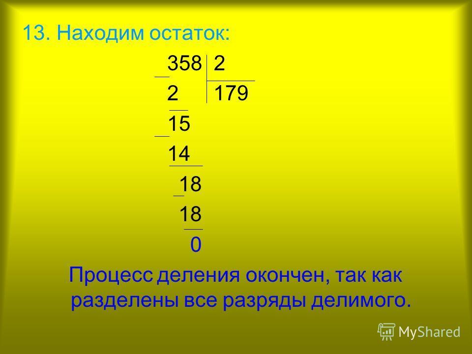 13. Находим остаток: 358 2 2 179 15 14 18 0 Процесс деления окончен, так как разделены все разряды делимого.