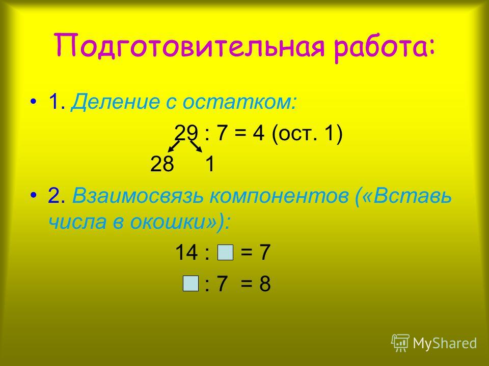 Подготовительная работа: 1. Деление с остатком: 29 : 7 = 4 (ост. 1) 28 1 2. Взаимосвязь компонентов («Вставь числа в окошки»): 14 : = 7 : 7 = 8