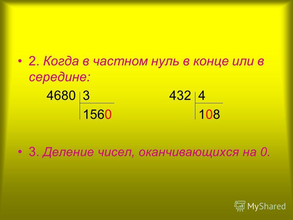 2. Когда в частном нуль в конце или в середине: 4680 3 432 4 1560 108 3. Деление чисел, оканчивающихся на 0.