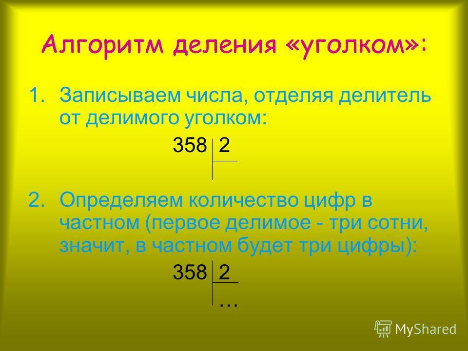 Алгоритм деления «уголком»: 1.Записываем числа, отделяя делитель от делимого уголком: 358 2 2.Определяем количество цифр в частном (первое делимое - три сотни, значит, в частном будет три цифры): 358 2 …