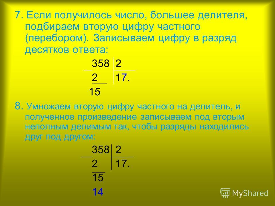 7. Если получилось число, большее делителя, подбираем вторую цифру частного (перебором). Записываем цифру в разряд десятков ответа: 358 2 2 17. 15 8. Умножаем вторую цифру частного на делитель, и полученное произведение записываем под вторым неполным