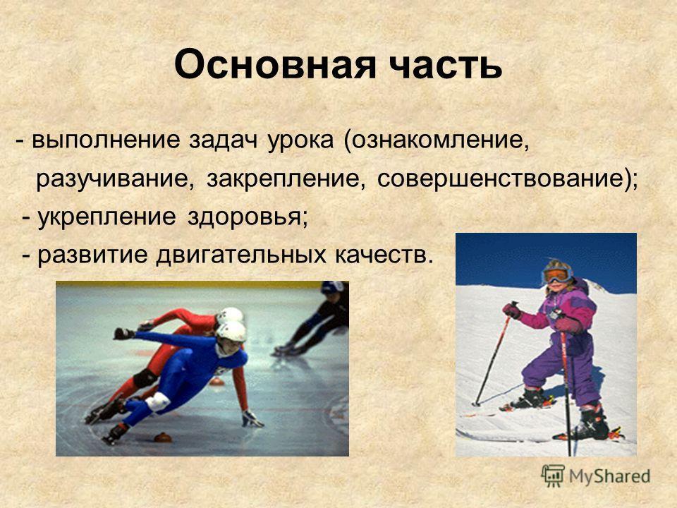 Основная часть - выполнение задач урока (ознакомление, разучивание, закрепление, совершенствование); - укрепление здоровья; - развитие двигательных качеств.
