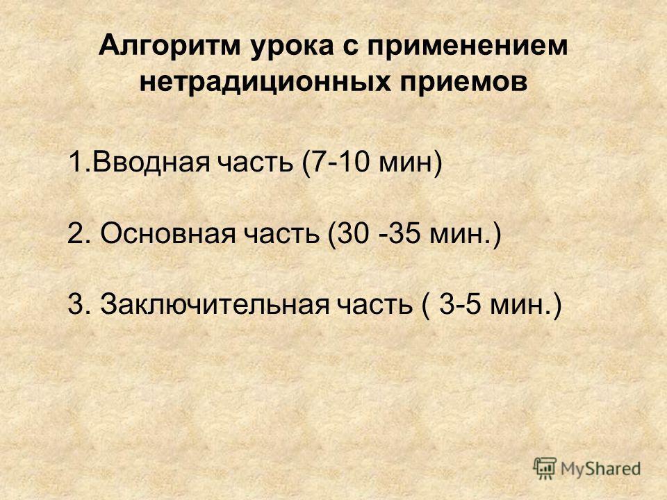 Алгоритм урока с применением нетрадиционных приемов 1.Вводная часть (7-10 мин) 2. Основная часть (30 -35 мин.) 3. Заключительная часть ( 3-5 мин.)