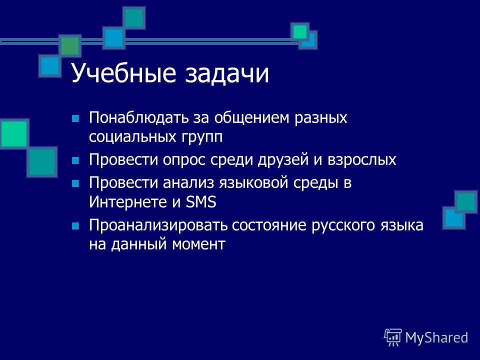 Учебные задачи Понаблюдать за общением разных социальных групп Провести опрос среди друзей и взрослых Провести анализ языковой среды в Интернете и SMS Проанализировать состояние русского языка на данный момент