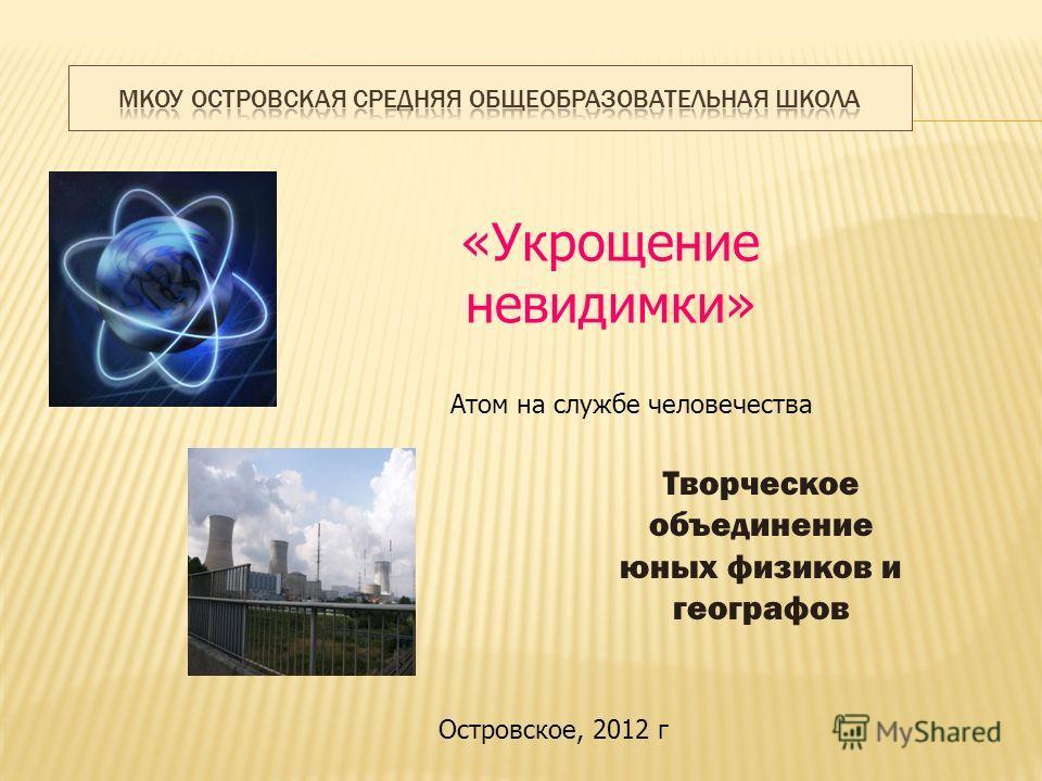 «Укрощение невидимки» Творческое объединение юных физиков и географов Островское, 2012 г Атом на службе человечества