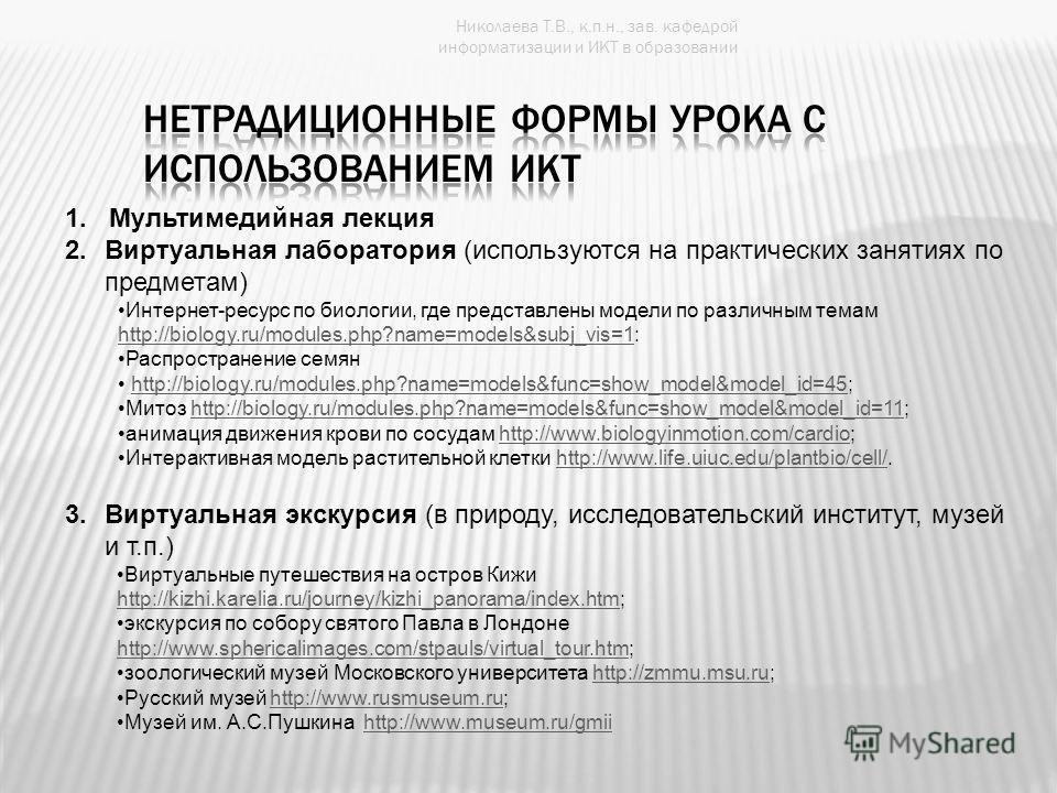 Николаева Т.В., к.п.н., зав. кафедрой информатизации и ИКТ в образовании 1. Мультимедийная лекция 2.Виртуальная лаборатория (используются на практических занятиях по предметам) Интернет-ресурс по биологии, где представлены модели по различным темам h