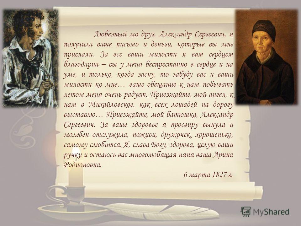 Любезный мо друг, Александр Сергеевич, я получила ваше письмо и деньги, которые вы мне прислали. За все ваши милости я вам сердцем благодарна – вы у меня беспрестанно в сердце и на уме, и только, когда засну, то забуду вас и ваши милости ко мне… ваше