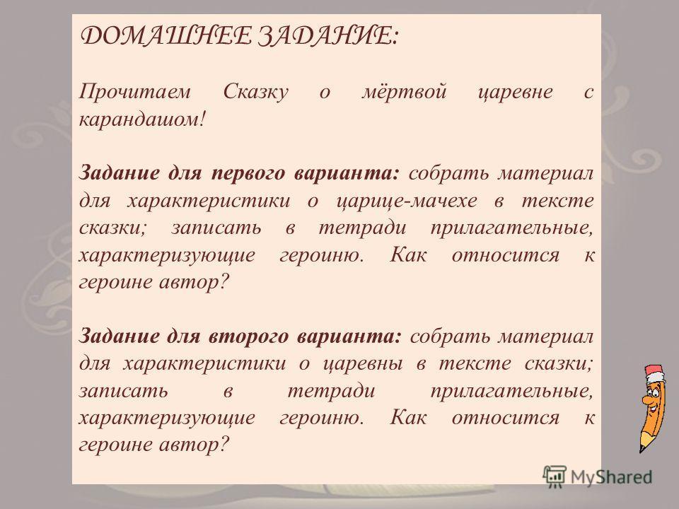 ДОМАШНЕЕ ЗАДАНИЕ: Прочитаем Сказку о мёртвой царевне с карандашом! Задание для первого варианта: собрать материал для характеристики о царице-мачехе в тексте сказки; записать в тетради прилагательные, характеризующие героиню. Как относится к героине
