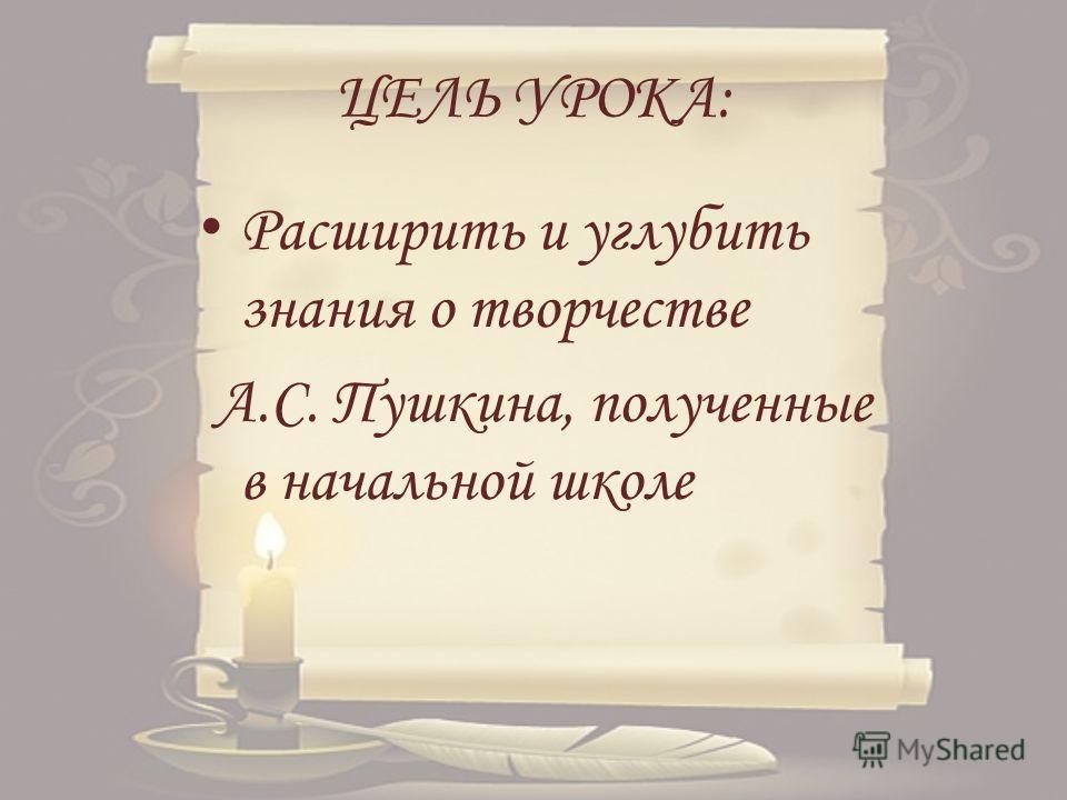 ЦЕЛЬ УРОКА: Расширить и углубить знания о творчестве А.С. Пушкина, полученные в начальной школе
