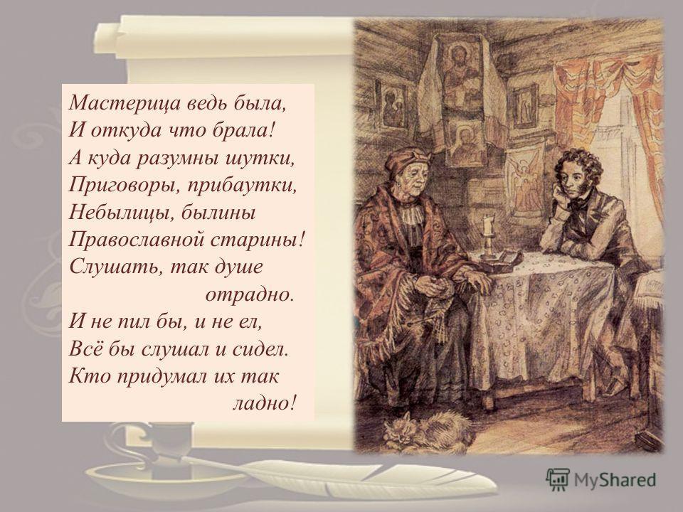 Мастерица ведь была, И откуда что брала! А куда разумны шутки, Приговоры, прибаутки, Небылицы, былины Православной старины! Слушать, так душе отрадно. И не пил бы, и не ел, Всё бы слушал и сидел. Кто придумал их так ладно!