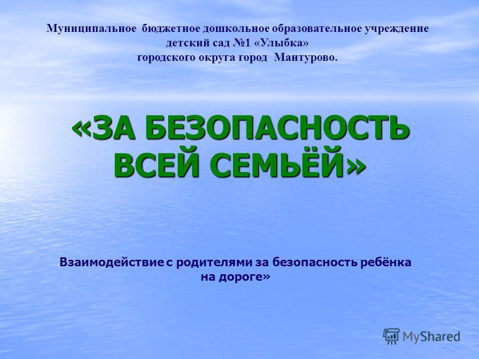 Муниципальное бюджетное дошкольное образовательное учреждение детский сад 1 «Улыбка» городского округа город Мантурово. Взаимодействие с родителями за безопасность ребёнка на дороге» «ЗА БЕЗОПАСНОСТЬ ВСЕЙ СЕМЬЁЙ»