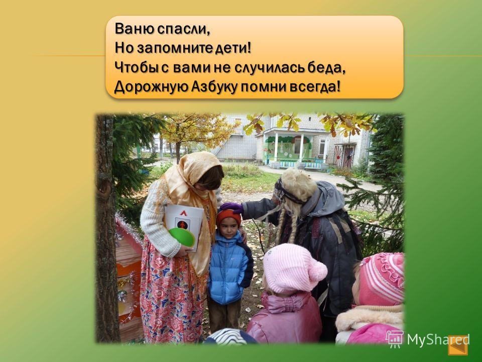 Ваню спасли, Но запомните дети! Чтобы с вами не случилась беда, Дорожную Азбуку помни всегда! Ваню спасли, Но запомните дети! Чтобы с вами не случилась беда, Дорожную Азбуку помни всегда!