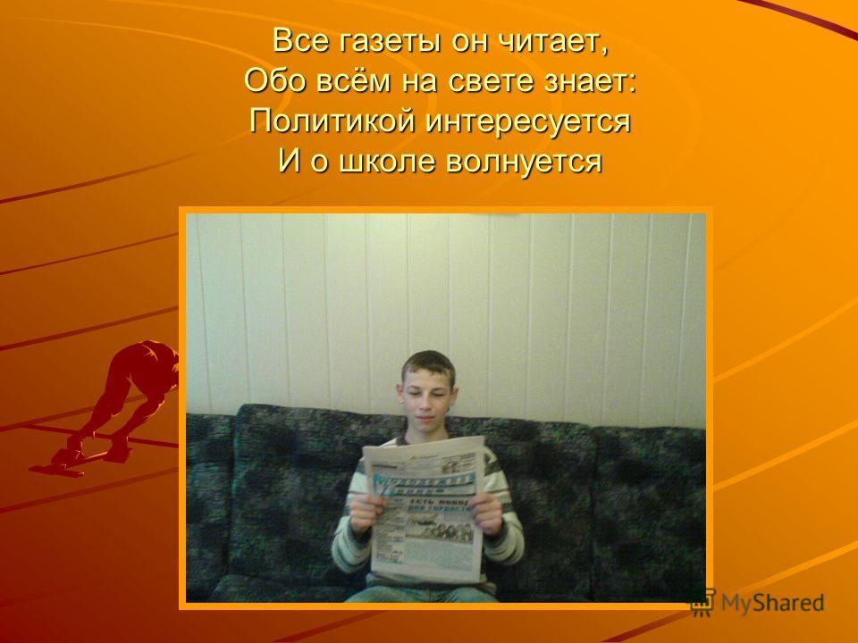 Все газеты он читает, Обо всём на свете знает: Политикой интересуется И о школе волнуется