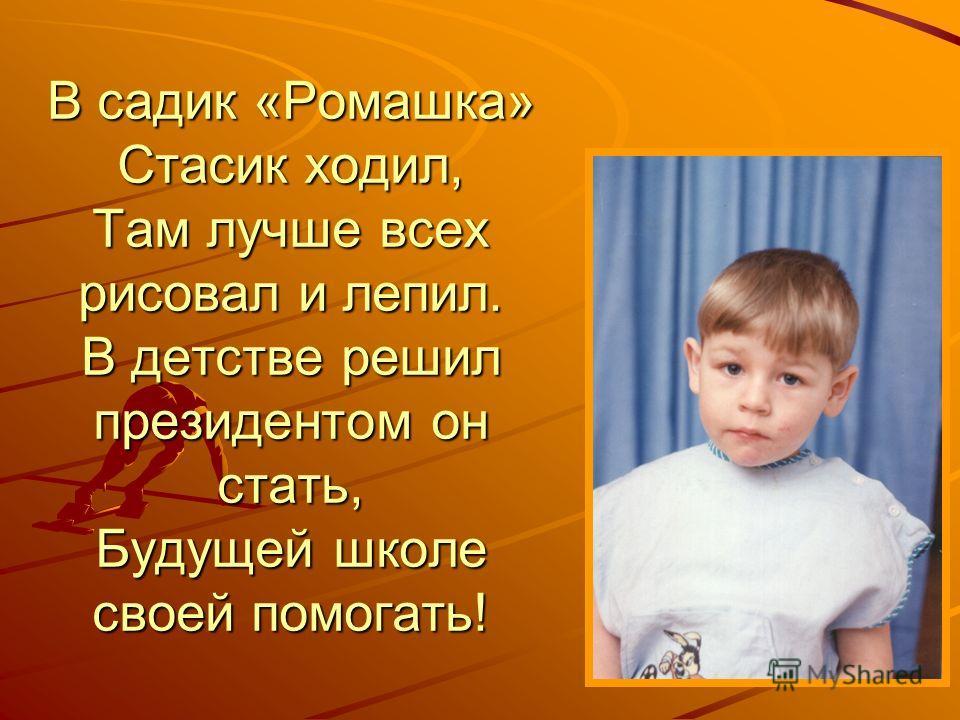 В садик «Ромашка» Стасик ходил, Там лучше всех рисовал и лепил. В детстве решил президентом он стать, Будущей школе своей помогать!