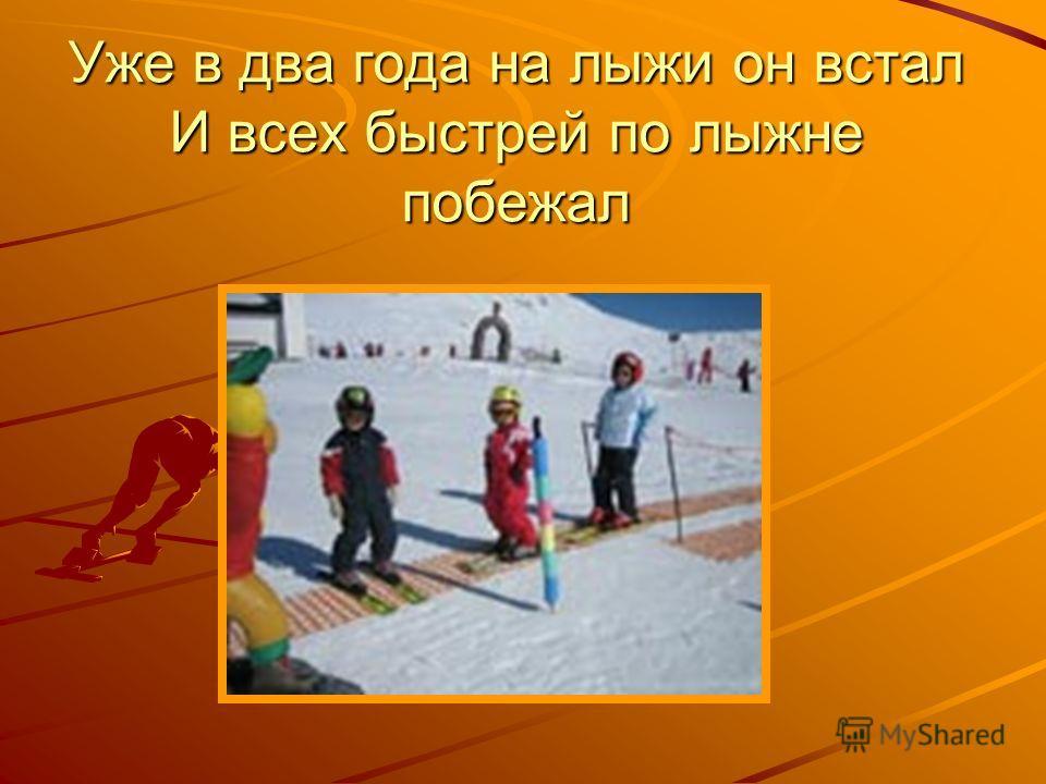 Уже в два года на лыжи он встал И всех быстрей по лыжне побежал