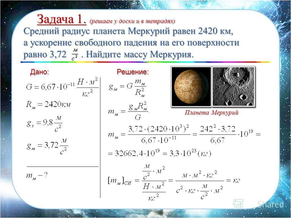 Дано:Решение: Средний радиус планета Меркурий равен 2420 км, а ускорение свободного падения на его поверхности равно 3,72. Найдите массу Меркурия. Задача 1. (решаем у доски и в тетрадях) Планета Меркурий