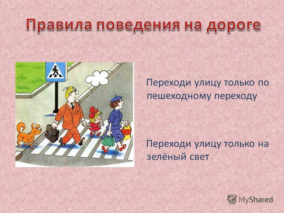 Переходи улицу только по пешеходному переходу Переходи улицу только на зелёный свет
