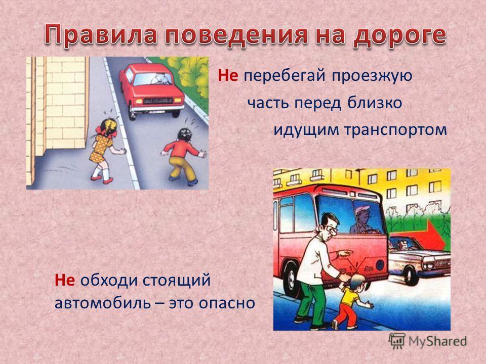 Не перебегай проезжую часть перед близко идущим транспортом Не обходи стоящий автомобиль – это опасно
