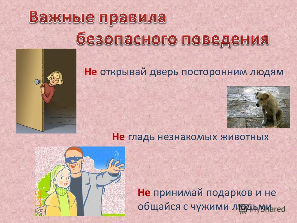 Не открывай дверь посторонним людям Не принимай подарков и не общайся с чужими людьми Не гладь незнакомых животных